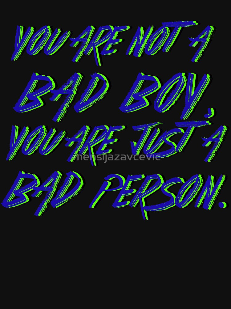 You are not  a  Bad Boy, You are  just  a Bad Person. by mensijazavcevic