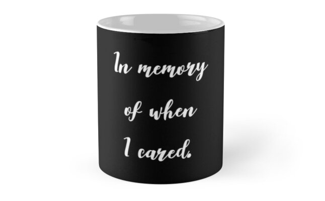 In Memory Of When I Cared by thepinecones