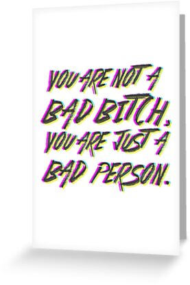 You are not  a  Bad bitch, You are  just  a Bad Person. by mensijazavcevic