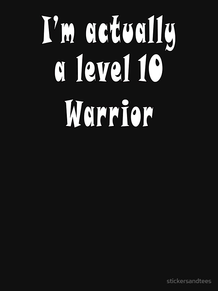 I'm Actually A Level 10 Warrior T-Shirt by stickersandtees
