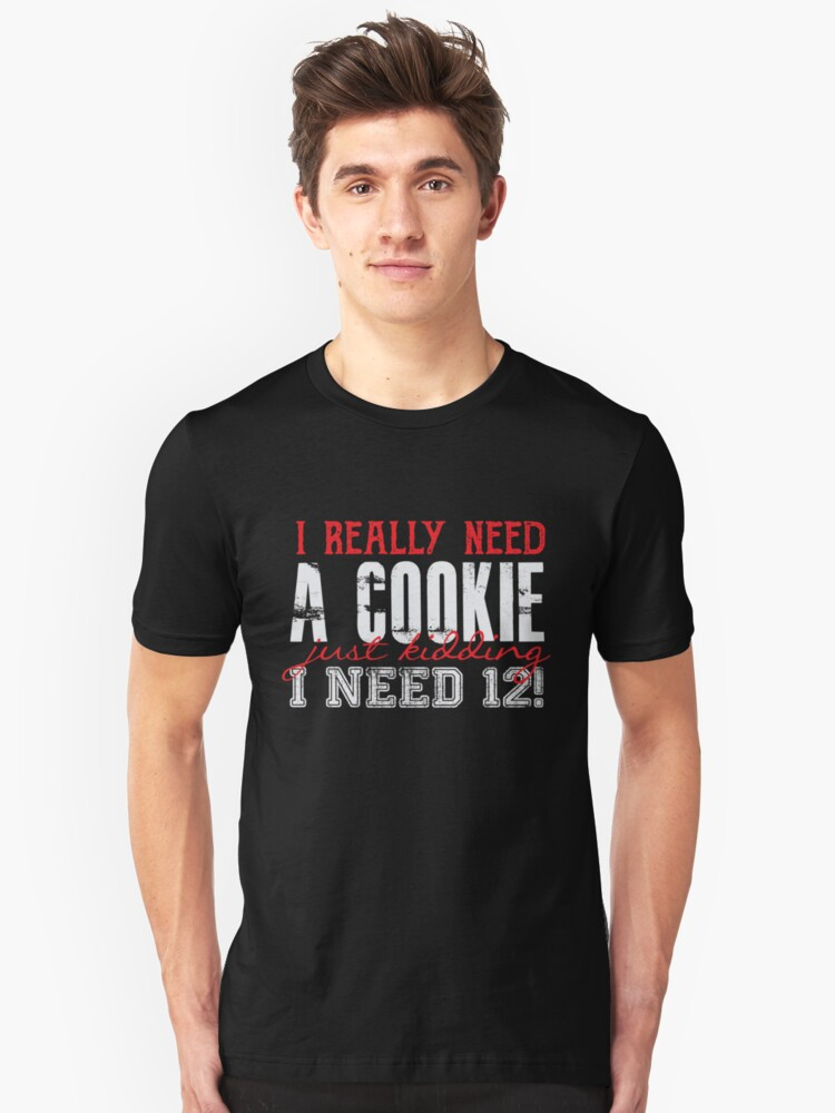 I Really Need A Cookie - Just Kidding I Need 12 - Funny Dessert  Unisex T-Shirt Front