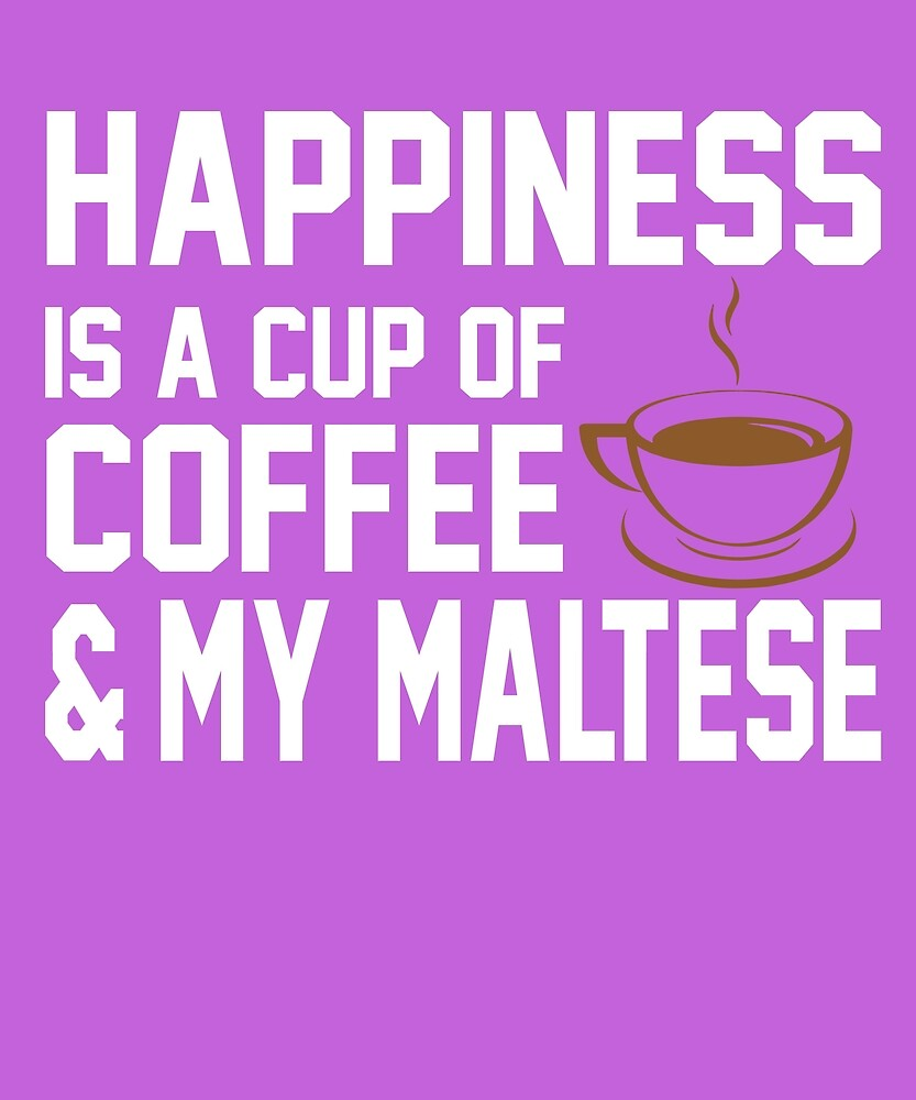 Happiness is Coffee & Maltese by AlwaysAwesome