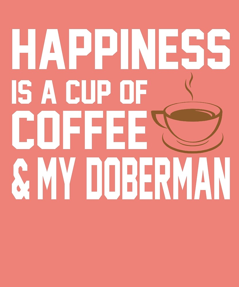 Happiness is Coffee & Doberman by AlwaysAwesome