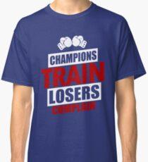 Champions Train Losers Complain Classic T-Shirt