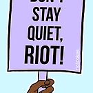 Don't Stay Quiet, Riot! (Dark Skin) • riotcakes Original • Protest March Sign by riotcakes