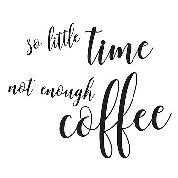 So Little Time, Not Enough Coffee by design511