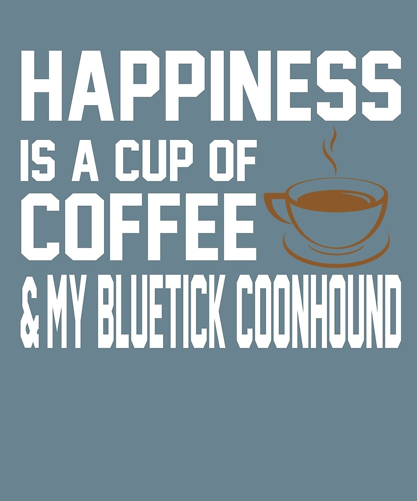 Happiness is Coffee & Bluetick Coonhound by AlwaysAwesome