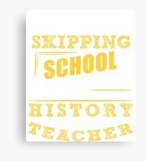 Not Skipping School, I Am The History Teacher Canvas Print