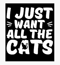 I Just Want All The Cats - Gift For Cat Lovers Photographic Print