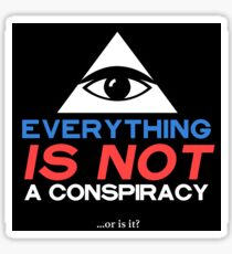 Everything IS NOT A CONSPIRACY         ...or is it? Sticker