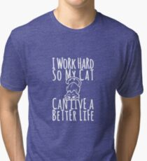 I Work Hard So My Cat Can Have A Better Life Funny Cat Tri-blend T-Shirt