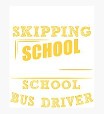 Not Skipping School, I Am The School Bus Driver Photographic Print