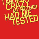I Am Not Crazy My Mother Had Me Tested by abbymalagaART