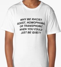 Why Be Racist Sexist Homophobic or Transphobic When You Could Just Be Quiet? Long T-Shirt