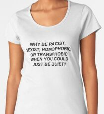 Why Be Racist, Sexist, Homophobic, or Transphobic When You Could Just Be Quiet? (Black Text) Women's Premium T-Shirt