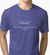 I tattoo with a machine. I go to the range with my gun. Tri-blend T-Shirt