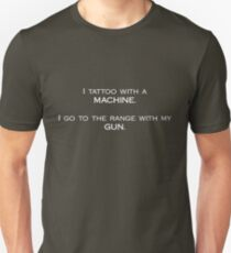 I tattoo with a machine. I go to the range with my gun. Unisex T-Shirt