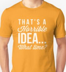 That's a horrible idea... what time? T-Shirt