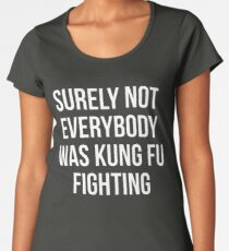 Surely Not Everybody Was Kung Fu Fighting Women's Premium T-Shirt