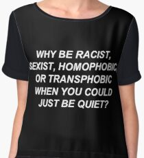 Why Be Racist, Sexist, Homophobic, or Transphobic When You Could Just Be Quiet? (White Text) Women's Chiffon Top