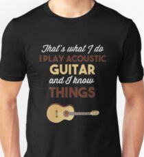 I PLAY ACOUSTIC GUITAR AND I KNOW THINGS T-Shirt
