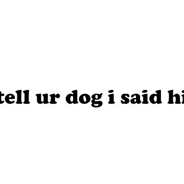 """tell ur dog i said hi"" text by MoonStatic"