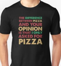 The Difference Between Pizza And Your Opinion Is That I Asked For Pizza T Shirt T-Shirt