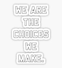 WE ARE THE CHOICES WE MAKE Sticker
