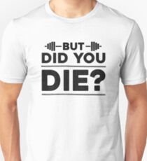 But Did You Die? Unisex T-Shirt