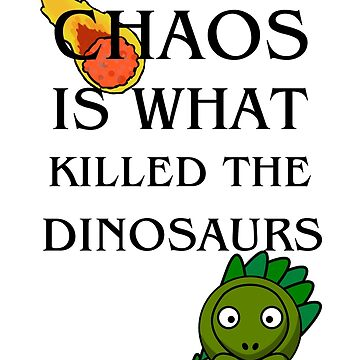 Chaos is What Killed the Dinosaurs by flapperwitch