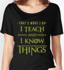 I Teach and I Know Things Women's Relaxed Fit T-Shirt