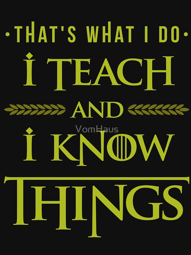 I Teach and I Know Things by VomHaus