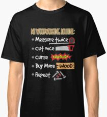 Woodworking Routine:  Measure Twice, Cut Once, Curse, Buy More Wood, Repeat Classic T-Shirt