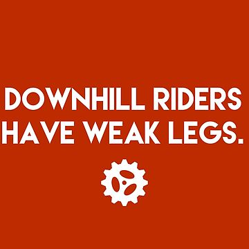 Downhill Riders Have Weak Legs by girdedloins