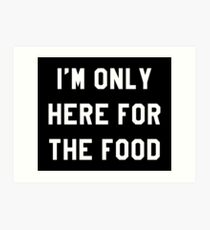 I'M ONLY HERE FOR THE FOOD Art Print