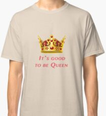 It`s good to be Queen! Classic T-Shirt