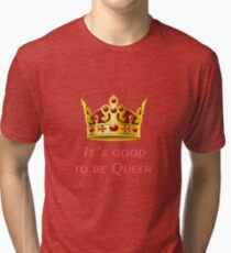 It`s good to be Queen! Tri-blend T-Shirt