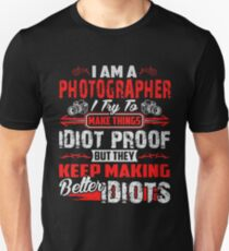 I Am A Photographer I Try To Make Things Idiot Proof But They Keep Making Better Idiots Unisex T-Shirt