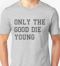 ONLY THE GOOD DIE YOUNG Unisex T-Shirt