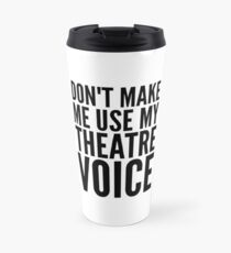 dont make me use my theatre voice Travel Mug