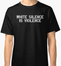 white silence is violence Classic T-Shirt