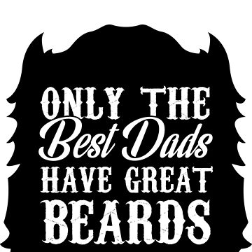 Only The Best Dads Have Great Beards! by joemurrayphunk