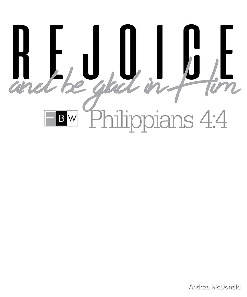 REJOICE AND BE GLAD IN HIM, Philippians 4:4 by faithbw