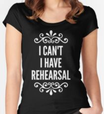 I Can't I Have Rehearsal Women's Fitted Scoop T-Shirt