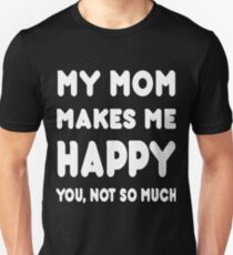 My Mom Makes Me Happy You,Not So Much - Tshirts & Hoodies T-Shirt