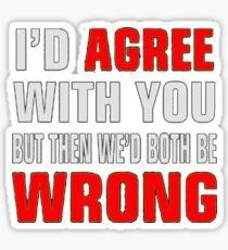 I'd Agree With You But Then We'd Both Be Wrong Sticker