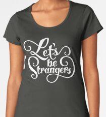 Let's Be Strangers Women's Premium T-Shirt