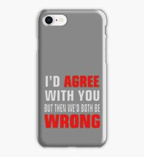 I'd Agree With You But Then We'd Both Be Wrong iPhone Case/Skin