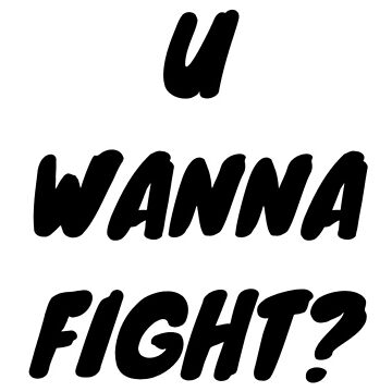 U WANNA FIGHT?  by loganplayz22