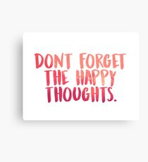 Don't forget the happy thoughts Canvas Print